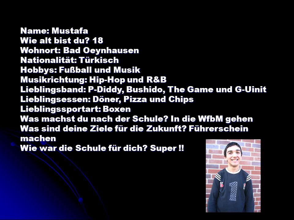 Name: Mustafa Wie alt bist du? 18 Wohnort: Bad Oeynhausen Nationalität: Türkisch Hobbys: Fußball und Musik Musikrichtung: Hip-Hop und R&B Lieblingsban