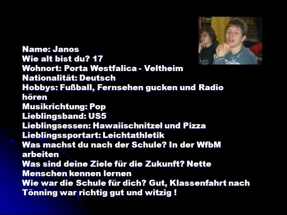 Name: Janos Wie alt bist du? 17 Wohnort: Porta Westfalica - Veltheim Nationalität: Deutsch Hobbys: Fußball, Fernsehen gucken und Radio hören Musikrich