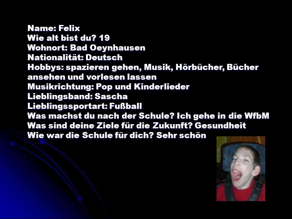 Name: Felix Wie alt bist du? 19 Wohnort: Bad Oeynhausen Nationalität: Deutsch Hobbys: spazieren gehen, Musik, Hörbücher, Bücher ansehen und vorlesen l