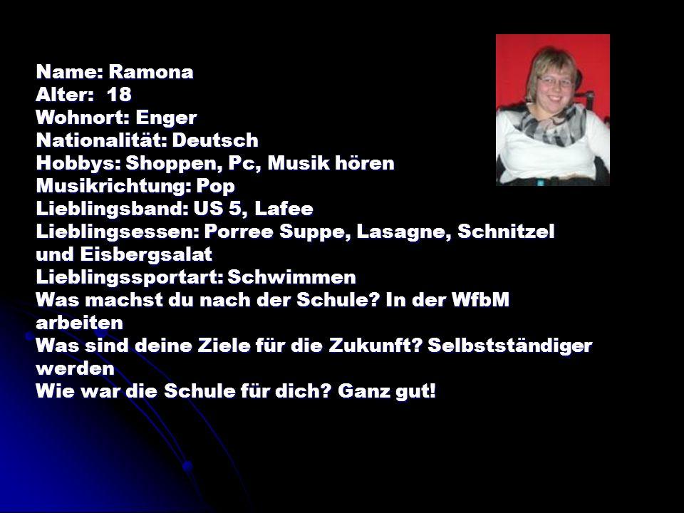 Name: Ramona Alter: 18 Wohnort: Enger Nationalität: Deutsch Hobbys: Shoppen, Pc, Musik hören Musikrichtung: Pop Lieblingsband: US 5, Lafee Lieblingses