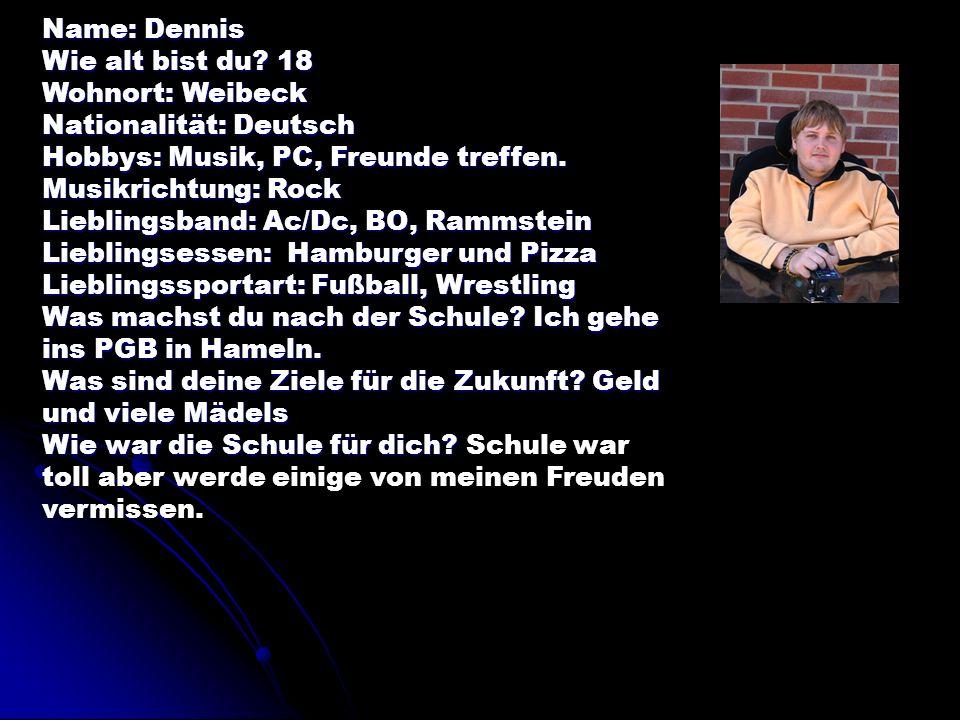 Name: Dennis Wie alt bist du? 18 Wohnort: Weibeck Nationalität: Deutsch Hobbys: Musik, PC, Freunde treffen. Musikrichtung: Rock Lieblingsband: Ac/Dc,