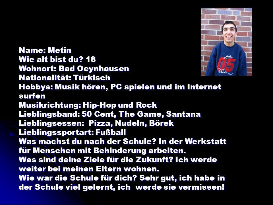 Name: Metin Wie alt bist du? 18 Wohnort: Bad Oeynhausen Nationalität: Türkisch Hobbys: Musik hören, PC spielen und im Internet surfen Musikrichtung: H