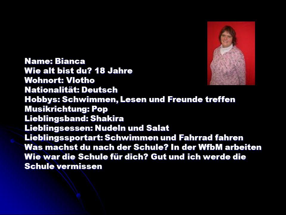 Name: Bianca Wie alt bist du? 18 Jahre Wohnort: Vlotho Nationalität: Deutsch Hobbys: Schwimmen, Lesen und Freunde treffen Musikrichtung: Pop Lieblings