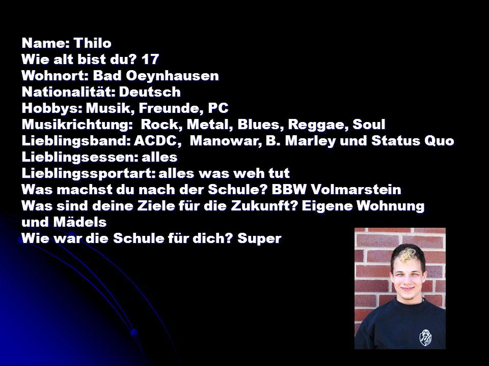 Name: Thilo Wie alt bist du? 17 Wohnort: Bad Oeynhausen Nationalität: Deutsch Hobbys: Musik, Freunde, PC Musikrichtung: Rock, Metal, Blues, Reggae, So