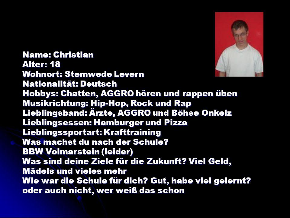 Name: Christian Alter: 18 Wohnort: Stemwede Levern Nationalität: Deutsch Hobbys: Chatten, AGGRO hören und rappen üben Musikrichtung: Hip-Hop, Rock und