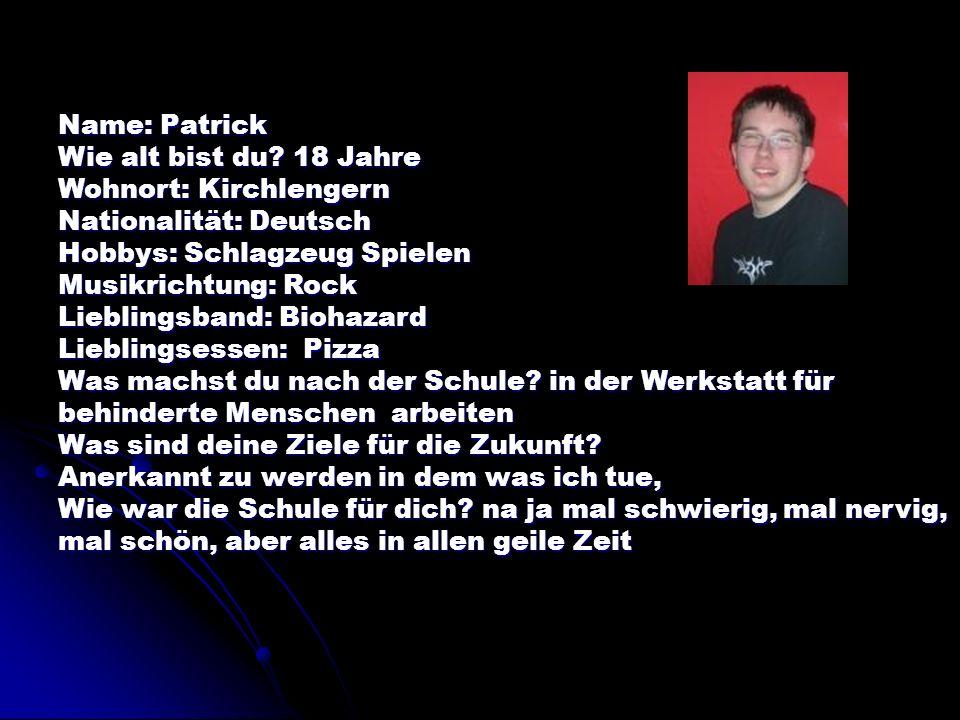 Name: Patrick Wie alt bist du? 18 Jahre Wohnort: Kirchlengern Nationalität: Deutsch Hobbys: Schlagzeug Spielen Musikrichtung: Rock Lieblingsband: Bioh