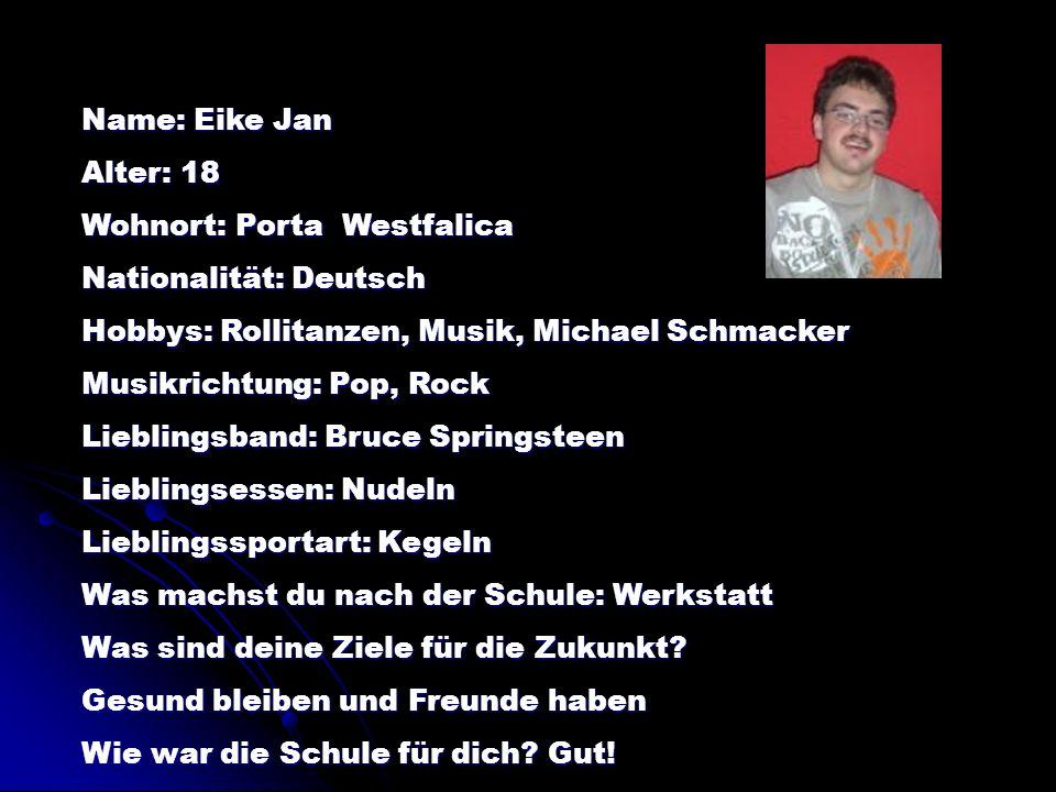 Name: Eike Jan Alter: 18 Wohnort: Porta Westfalica Nationalität: Deutsch Hobbys: Rollitanzen, Musik, Michael Schmacker Musikrichtung: Pop, Rock Liebli