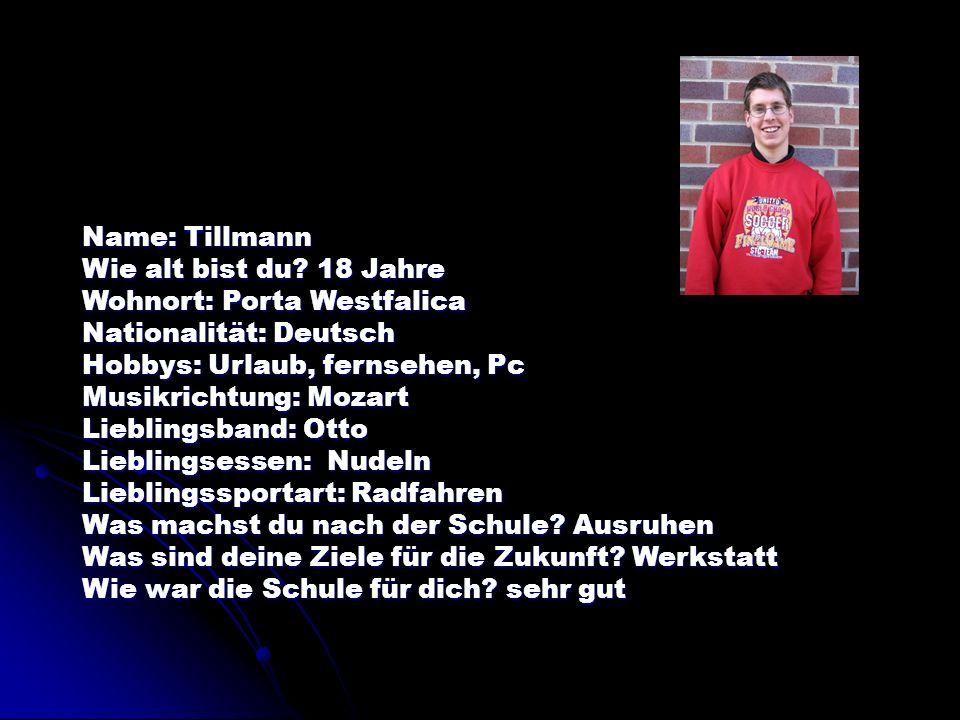 Name: Tillmann Wie alt bist du? 18 Jahre Wohnort: Porta Westfalica Nationalität: Deutsch Hobbys: Urlaub, fernsehen, Pc Musikrichtung: Mozart Lieblings