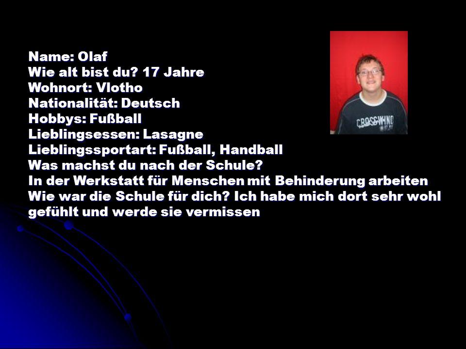Name: Olaf Wie alt bist du? 17 Jahre Wohnort: Vlotho Nationalität: Deutsch Hobbys: Fußball Lieblingsessen: Lasagne Lieblingssportart: Fußball, Handbal