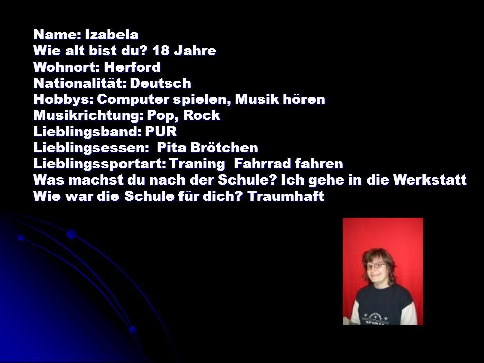 Name: Izabela Wie alt bist du? 18 Jahre Wohnort: Herford Nationalität: Deutsch Hobbys: Computer spielen, Musik hören Musikrichtung: Pop, Rock Liebling