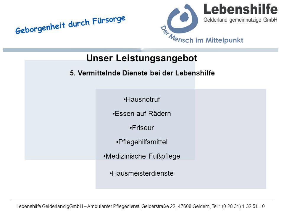 Lebenshilfe Gelderland gGmbH – Ambulanter Pflegedienst, Gelderstraße 22, 47608 Geldern, Tel.: (0 28 31) 1 32 51 - 0 Geborgenheit durch Fürsorge Unser Leistungsangebot 5.