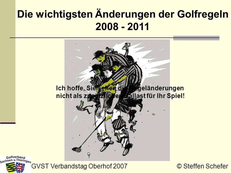 GVST Verbandstag Oberhof 2007 © Steffen Schefer Die wichtigsten Änderungen der Golfregeln 2008 - 2011 Ich hoffe, Sie sehen die Regeländerungen nicht a