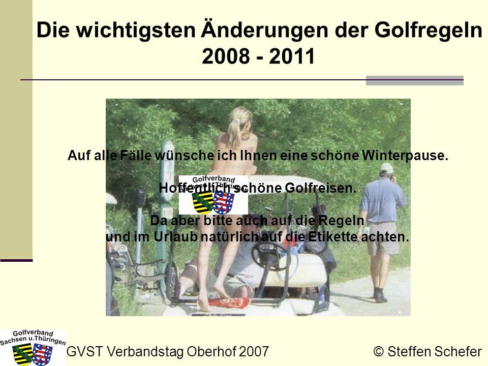 GVST Verbandstag Oberhof 2007 © Steffen Schefer Die wichtigsten Änderungen der Golfregeln 2008 - 2011 Auf alle Fälle wünsche ich Ihnen eine schöne Win