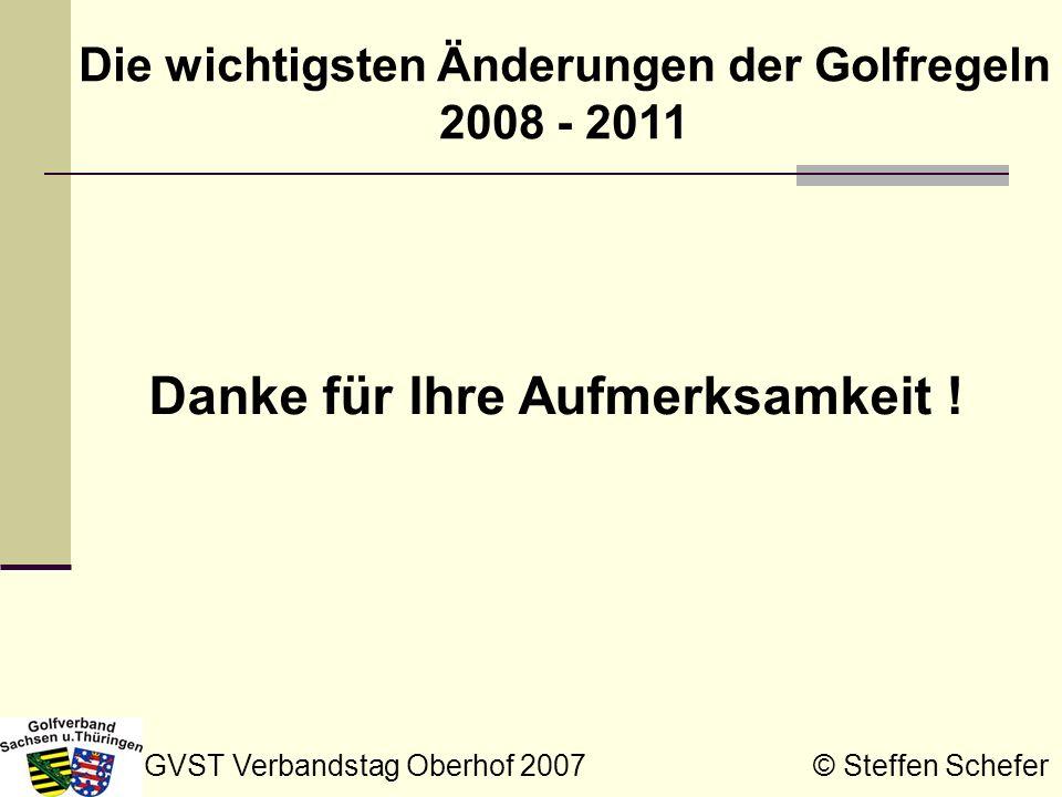 GVST Verbandstag Oberhof 2007 © Steffen Schefer Die wichtigsten Änderungen der Golfregeln 2008 - 2011 Danke für Ihre Aufmerksamkeit !