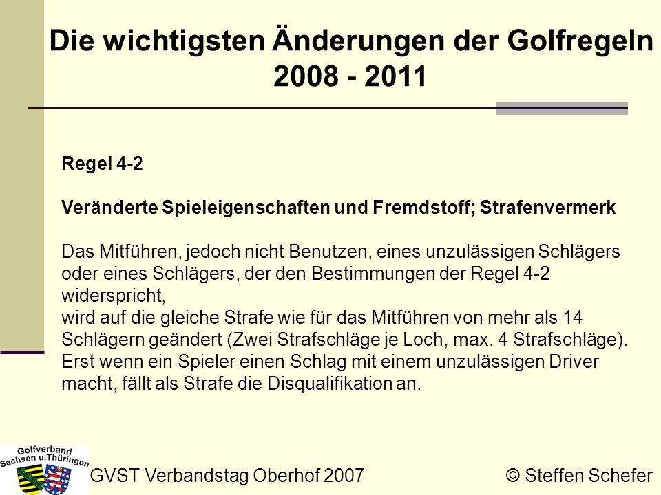 GVST Verbandstag Oberhof 2007 © Steffen Schefer Die wichtigsten Änderungen der Golfregeln 2008 - 2011 Anhang II Ziffer 4.c Trampolineffekt des Schlägerkopfes b) Wird die in a) genannte Liste nicht ausdrücklich in Kraft gesetzt, so muss ein fraglicher Schläger nicht in dieser Liste aufgeführt sein, muss aber dennoch den Bestimmungen entsprechen, wenn er getestet würde.