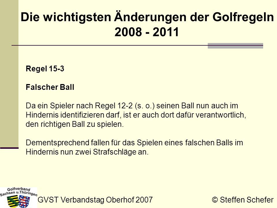GVST Verbandstag Oberhof 2007 © Steffen Schefer Die wichtigsten Änderungen der Golfregeln 2008 - 2011 Regel 16-1e Über oder auf der Puttlinie stehen Wenn ein Spieler unabsichtlich oder um seinen Mitbewerbern nicht in die Puttlinie zu treten auf oder quer über seiner Puttlinie steht, so gilt dies nicht als Verstoß gegen Regel 16-1e.