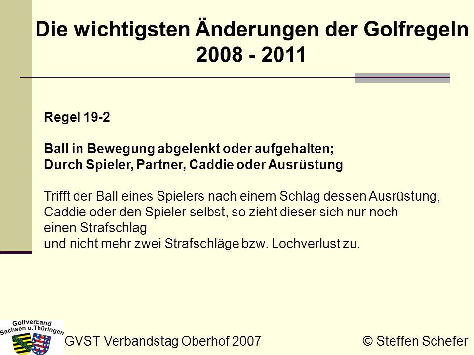 GVST Verbandstag Oberhof 2007 © Steffen Schefer Die wichtigsten Änderungen der Golfregeln 2008 - 2011 Regel 20-7c Vom falschen Ort spielen: Zählspiel Hier wurde eine Anmerkung hinzugefügt, die die Doppelstrafe vermeidet, wenn ein Spieler vom falschen Ort spielt und fälschlich einen Ball ersetzt (siehe entsprechende Änderung zu Regel 15-2).