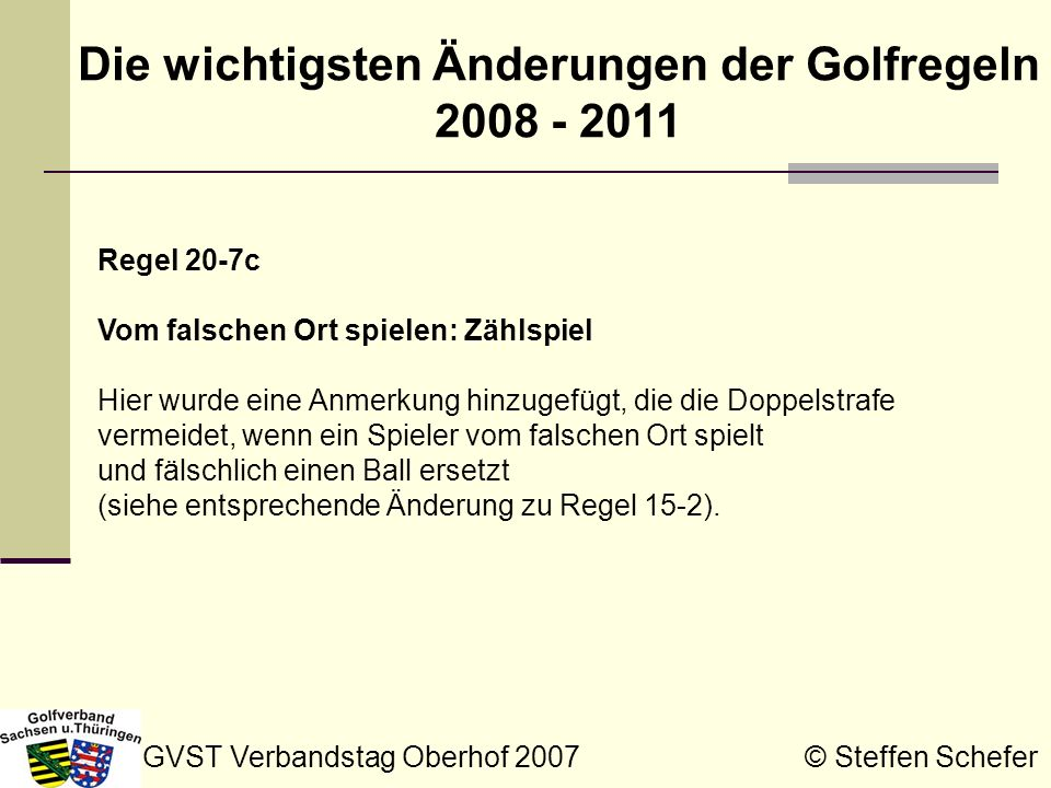GVST Verbandstag Oberhof 2007 © Steffen Schefer Die wichtigsten Änderungen der Golfregeln 2008 - 2011 Regel 24-1 Bewegliche Hemmnisse Es ist zukünftig erlaubt, einen bedienten, hingelegten oder hochgehaltenen Flaggenstock zu bewegen, auch wenn ein Ball in Bewegung ist.
