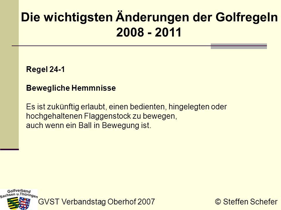 GVST Verbandstag Oberhof 2007 © Steffen Schefer Die wichtigsten Änderungen der Golfregeln 2008 - 2011 Regel 27-1 Strafschlag und Distanzverlust, Ball im Aus, Ball nicht innerhalb von fünf Minuten gefunden Der Begriff berechtigte Anzeichen wird durch bekannt oder so gut wie sicher ersetzt, wenn zu bestimmen ist, ob ein nicht gefundener Ball als in einem Hemmnis (Regel 24-3), in ungewöhnlich beschaffenem Boden (Regel 25-1c) oder in einem Wasserhindernis (Regel 26-1) liegend angesehen werden darf.