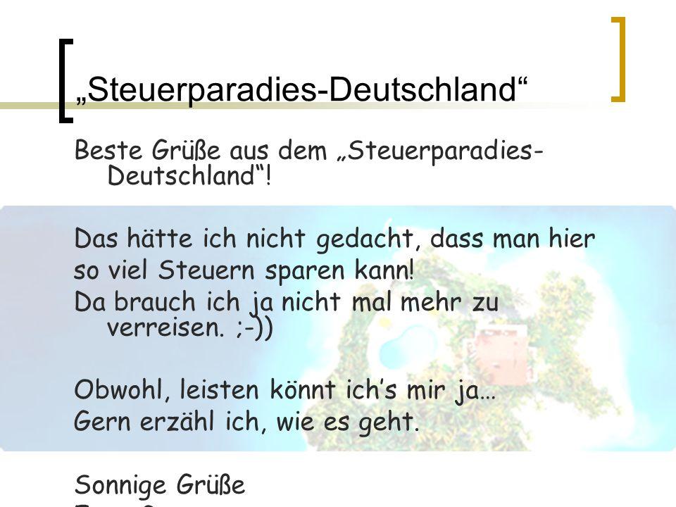 Steuerparadies-Deutschland Beste Grüße aus dem Steuerparadies- Deutschland! Das hätte ich nicht gedacht, dass man hier so viel Steuern sparen kann! Da