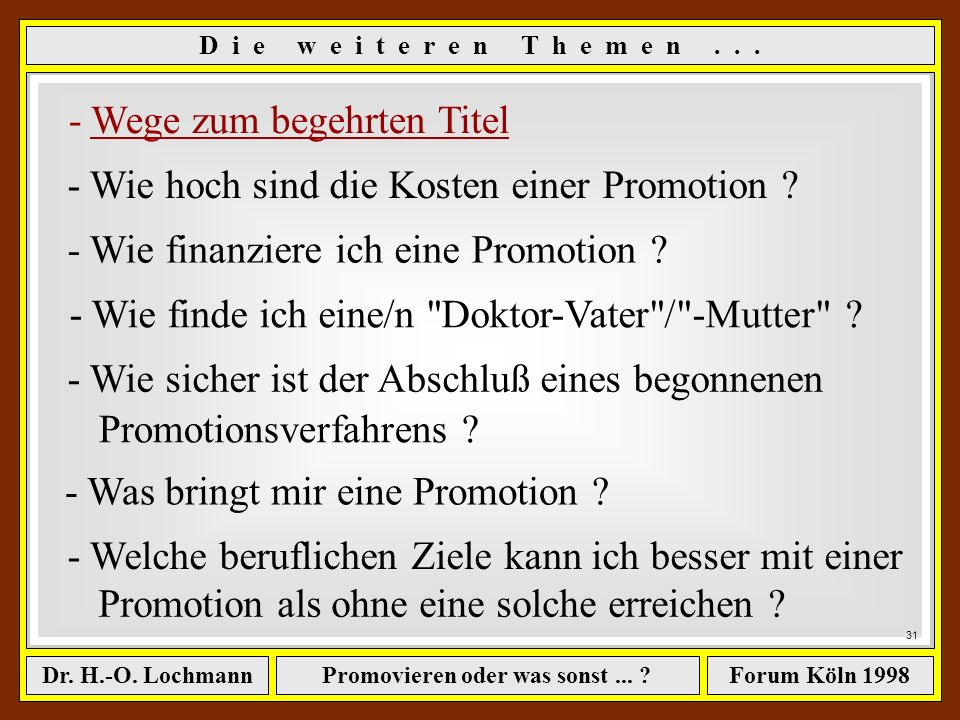Promovieren oder was sonst... ?Dr. H.-O. LochmannForum Köln 1998 D i e w e i t e r e n T h e m e n... - Wege zum begehrten Titel - Wie hoch sind die K
