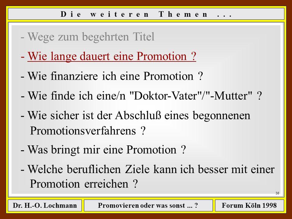 Promovieren oder was sonst... ?Dr. H.-O. LochmannForum Köln 1998 37 ê Voraussetzungen zum Promotionsverfahren ê Finden eines Doktorvaters (Anleiten un