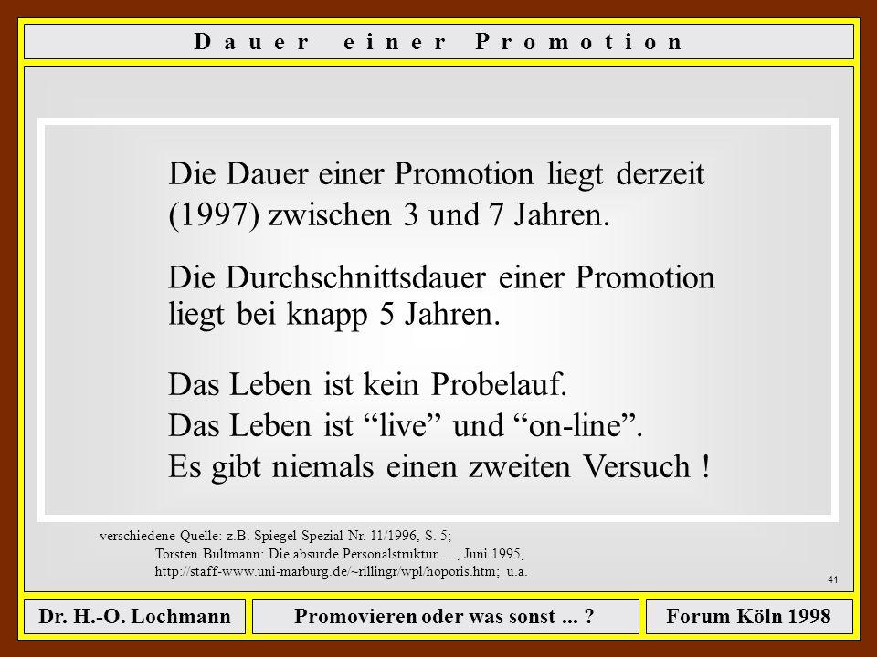 Promovieren oder was sonst... ?Dr. H.-O. LochmannForum Köln 1998 40 Die Dauer einer Promotion liegt derzeit (1997) zwischen 3 und 7 Jahren. Die Durchs
