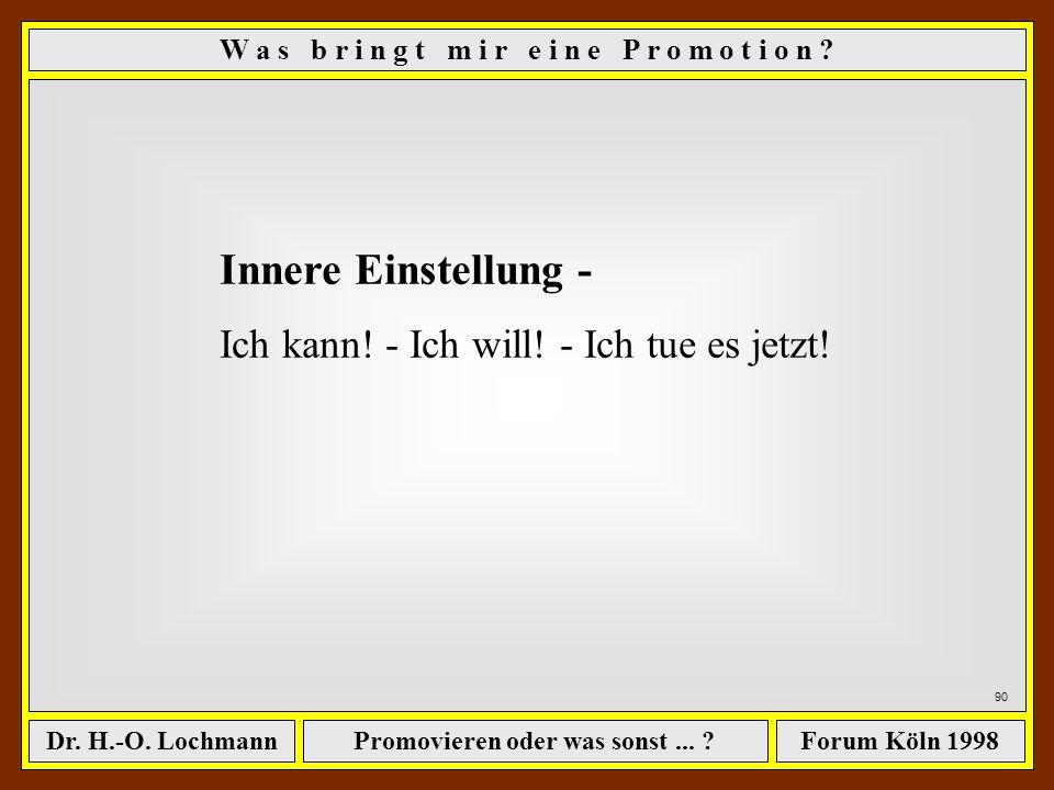 Promovieren oder was sonst... ?Dr. H.-O. LochmannForum Köln 1998 89 Zunahme an Verfahrenswissen: Sehr groß, wenn man es darauf anlegt - die erste wirk