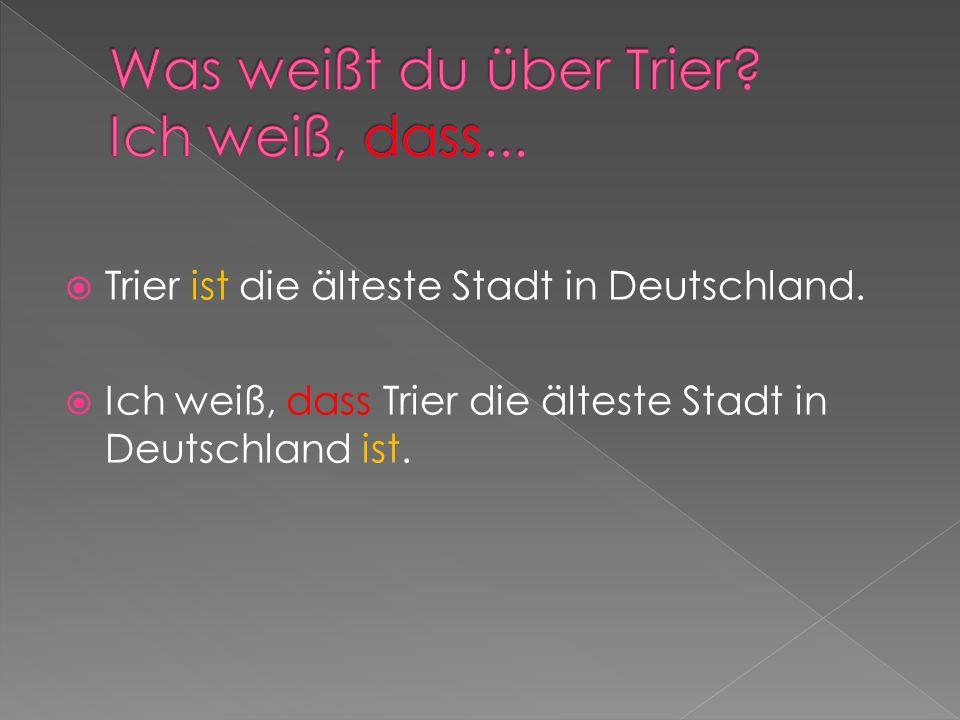 Trier ist die älteste Stadt in Deutschland. Ich weiß, dass Trier die älteste Stadt in Deutschland ist.