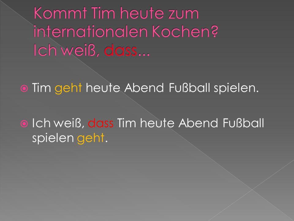 Tim geht heute Abend Fußball spielen. Ich weiß, dass Tim heute Abend Fußball spielen geht.