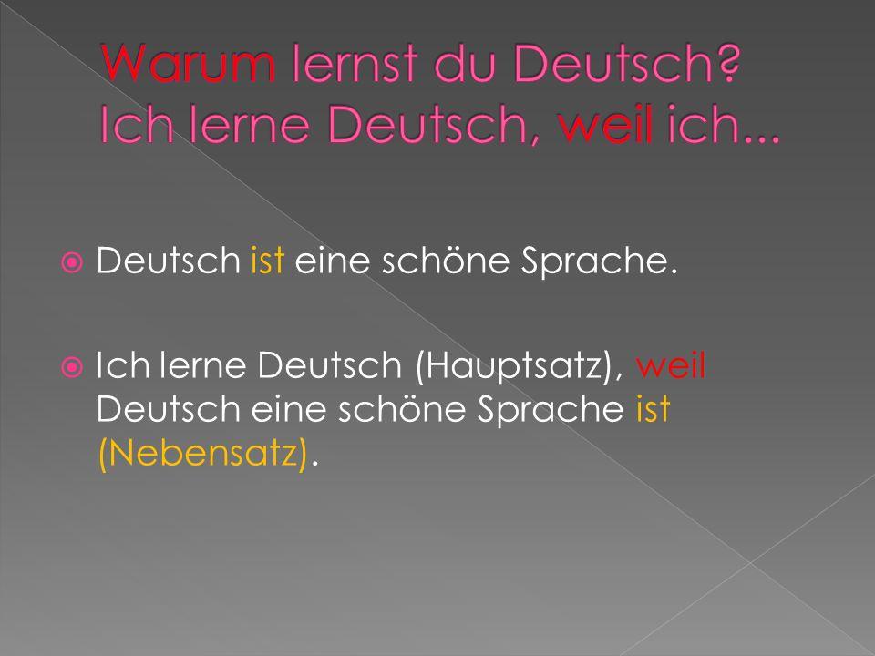 Deutsch ist eine schöne Sprache. Ich lerne Deutsch (Hauptsatz), weil Deutsch eine schöne Sprache ist (Nebensatz).