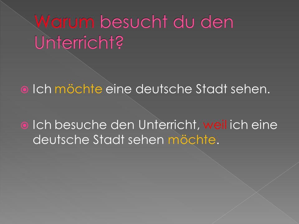 Ich möchte eine deutsche Stadt sehen. Ich besuche den Unterricht, weil ich eine deutsche Stadt sehen möchte.