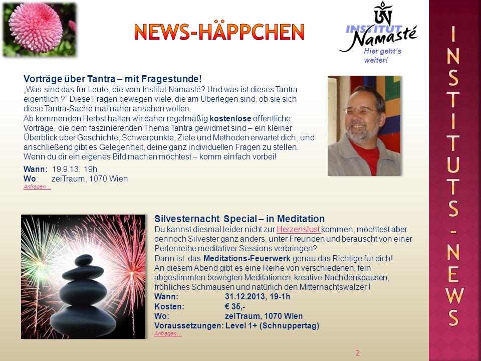 13 Wir vom Institut Namasté sind stolz darauf, euch ein reichhaltiges Buffet an Veranstaltungen bieten zu können – von den allerersten Schritten in Richtung Selbsterfahrung bis zu sehr anspruchsvollen Seminaren für fortgeschrittene Tantra-Übende, aufgebaut in sanft ansteigenden, logischen Stufen.