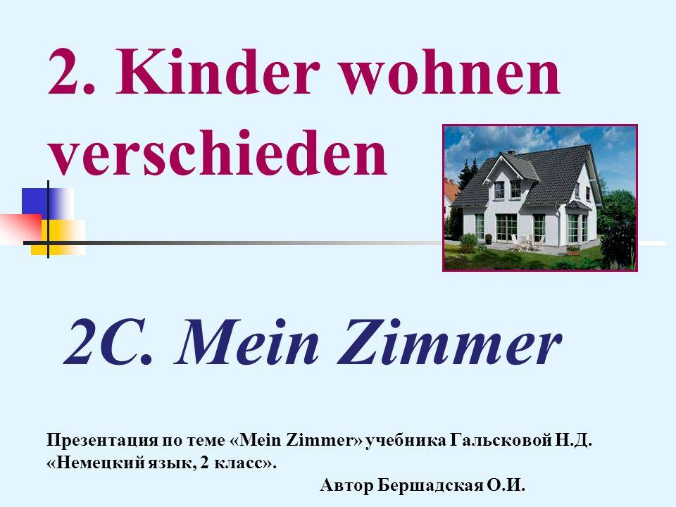 2C. Mein Zimmer Презентация по теме «Mein Zimmer» учебника Гальсковой Н.Д. «Немецкий язык, 2 класс». Автор Бершадская О.И. 2. Kinder wohnen verschiede