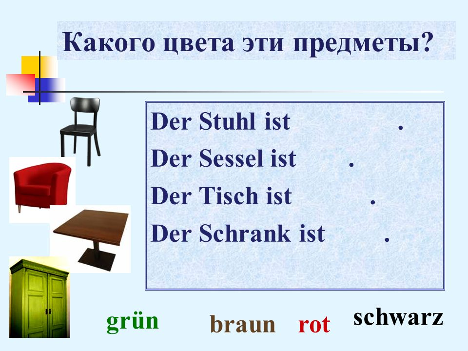 Какого цвета эти предметы? Der Stuhl ist. Der Sessel ist. Der Tisch ist. Der Schrank ist. schwarz rotbraun grün