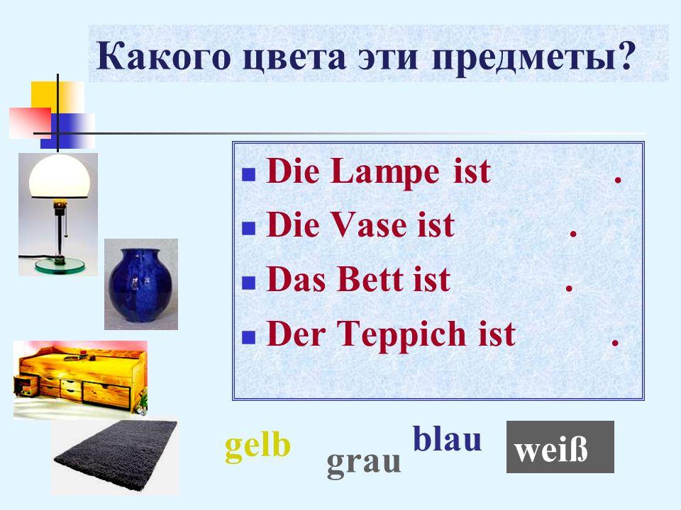 Какого цвета эти предметы? Die Lampe ist. Die Vase ist. Das Bett ist. Der Teppich ist. weiß blau gelb grau