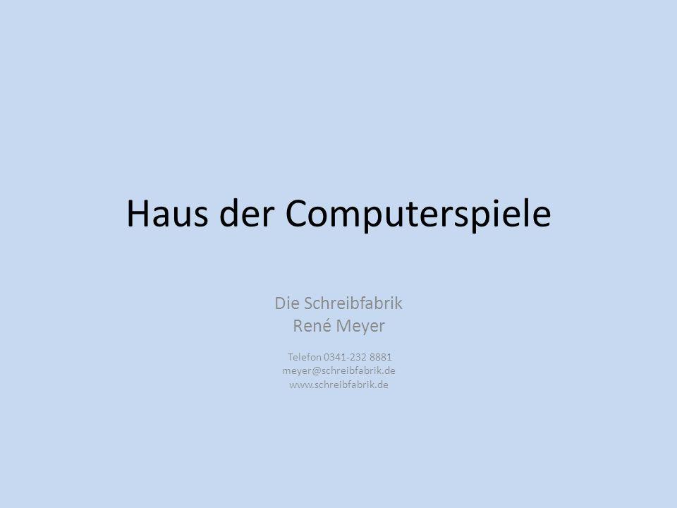 Haus der Computerspiele Die Schreibfabrik René Meyer Telefon 0341-232 8881 meyer@schreibfabrik.de www.schreibfabrik.de