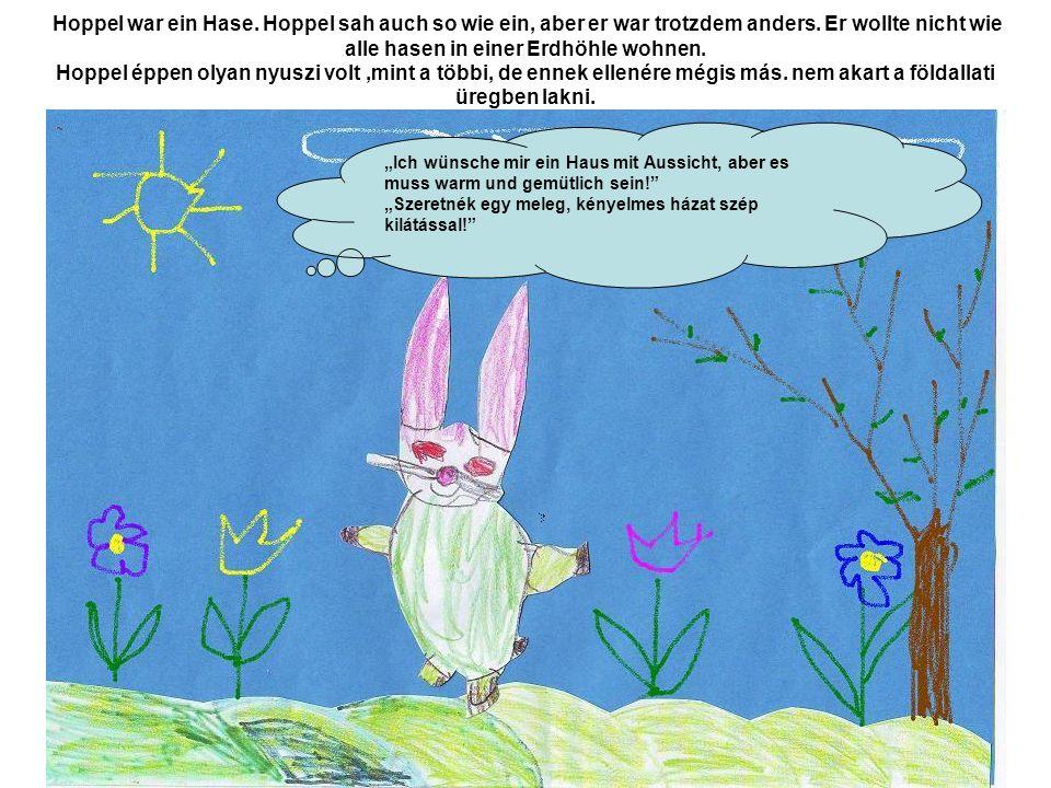 Hoppel war ein Hase. Hoppel sah auch so wie ein, aber er war trotzdem anders. Er wollte nicht wie alle hasen in einer Erdhöhle wohnen. Hoppel éppen ol