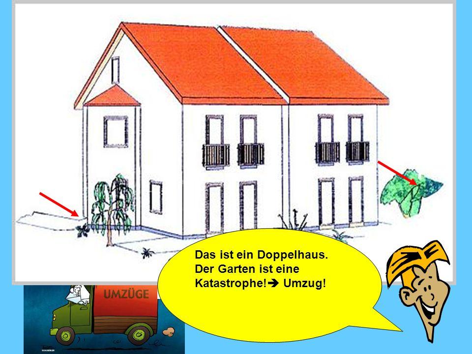 Das ist ein Doppelhaus. Der Garten ist eine Katastrophe! Umzug!