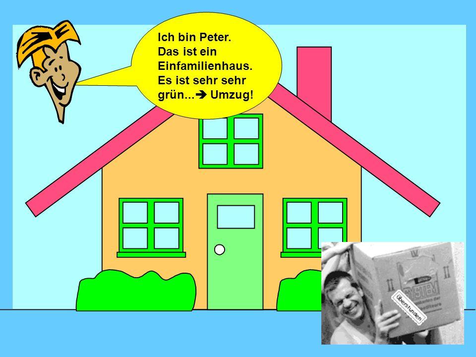 Ich bin Peter. Das ist ein Einfamilienhaus. Es ist sehr sehr grün... Umzug!