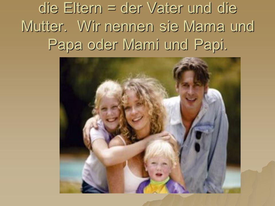 die Eltern = der Vater und die Mutter. Wir nennen sie Mama und Papa oder Mami und Papi.