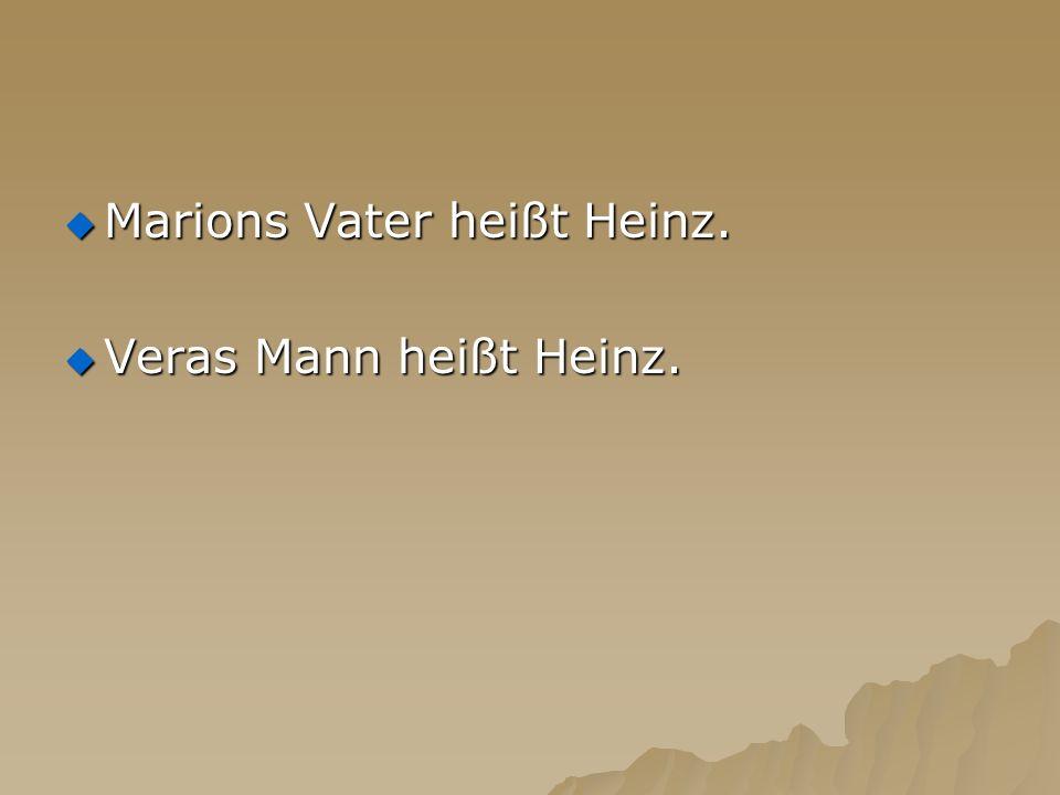 Marions Vater heißt Heinz. Marions Vater heißt Heinz. Veras Mann heißt Heinz. Veras Mann heißt Heinz.