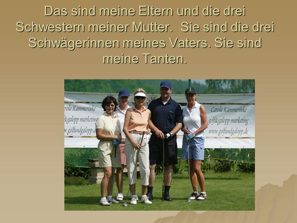 Das sind meine Eltern und die drei Schwestern meiner Mutter. Sie sind die drei Schwägerinnen meines Vaters. Sie sind meine Tanten.