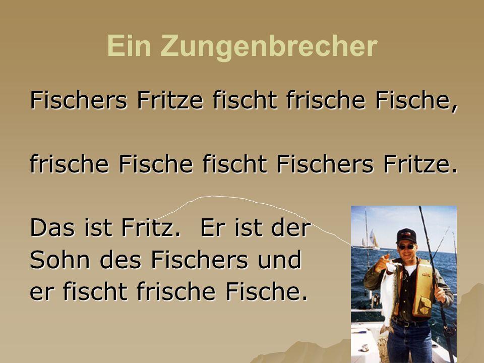 Fischers Fritze fischt frische Fische, frische Fische fischt Fischers Fritze. Das ist Fritz. Er ist der Sohn des Fischers und er fischt frische Fische