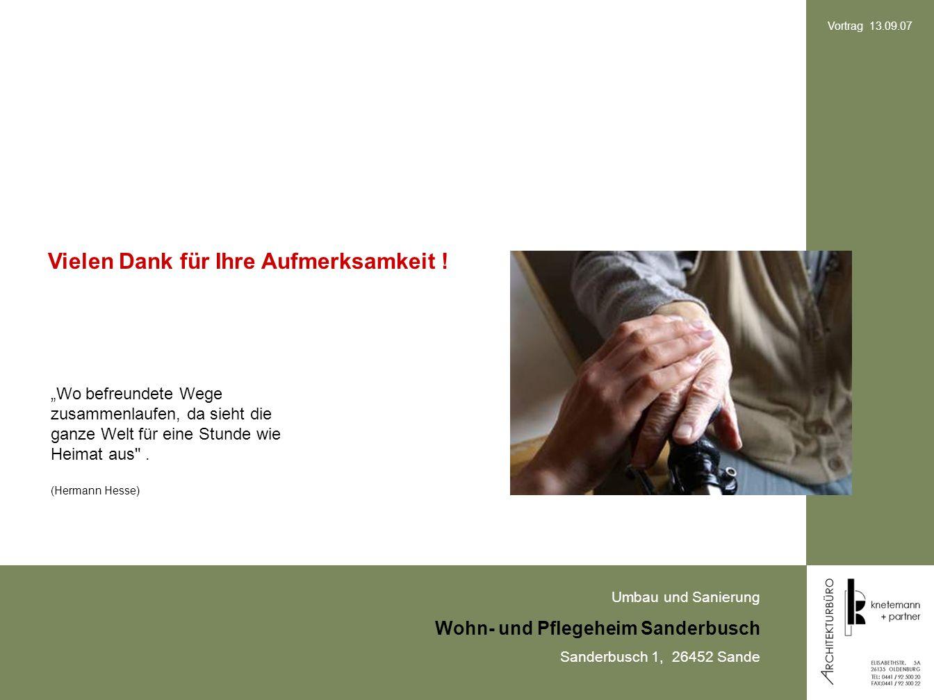 Umbau und Sanierung Wohn- und Pflegeheim Sanderbusch Sanderbusch 1, 26452 Sande Vortrag 13.09.07 Vielen Dank für Ihre Aufmerksamkeit .
