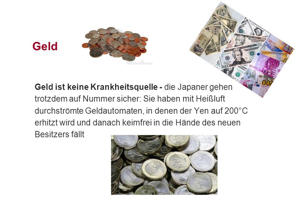 Geld Geld ist keine Krankheitsquelle - die Japaner gehen trotzdem auf Nummer sicher: Sie haben mit Heißluft durchströmte Geldautomaten, in denen der Yen auf 200°C erhitzt wird und danach keimfrei in die Hände des neuen Besitzers fällt