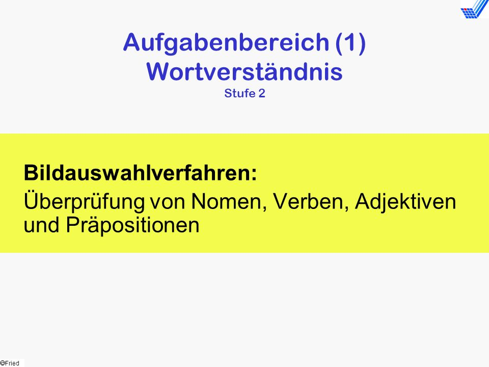 Fried Aufgabenbereich (1) Wortverständnis Stufe 2 Bildauswahlverfahren: Überprüfung von Nomen, Verben, Adjektiven und Präpositionen
