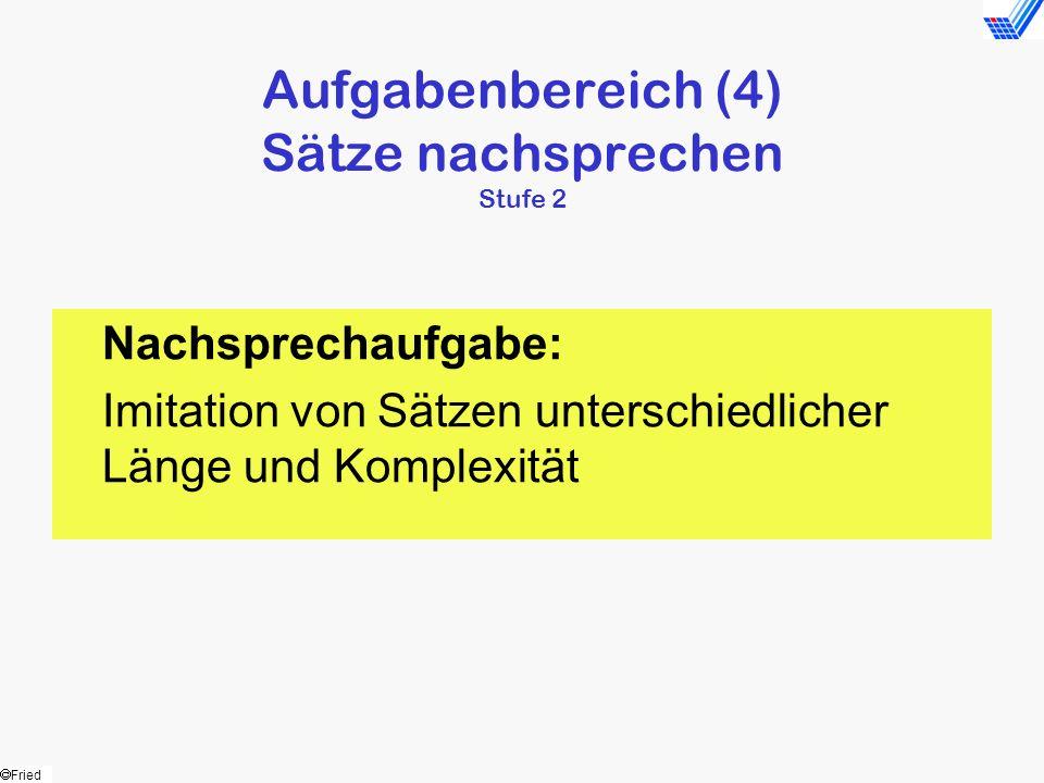 Fried Aufgabenbereich (4) Sätze nachsprechen Stufe 2 Nachsprechaufgabe: Imitation von Sätzen unterschiedlicher Länge und Komplexität