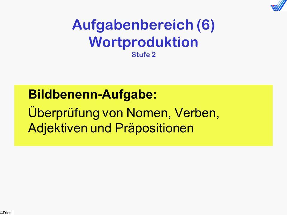 Fried Aufgabenbereich (6) Wortproduktion Stufe 2 Bildbenenn-Aufgabe: Überprüfung von Nomen, Verben, Adjektiven und Präpositionen