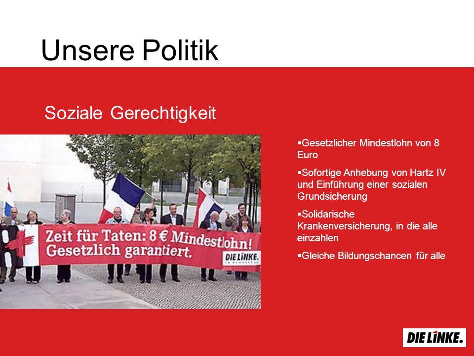Soziale Gerechtigkeit Unsere Politik Gesetzlicher Mindestlohn von 8 Euro Sofortige Anhebung von Hartz IV und Einführung einer sozialen Grundsicherung Solidarische Krankenversicherung, in die alle einzahlen Gleiche Bildungschancen für alle